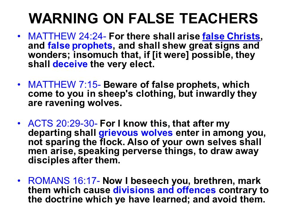 WARNING ON FALSE TEACHERS MATTHEW 24:24- For there shall arise false Christs, and false prophets, and shall shew great signs and wonders; insomuch tha