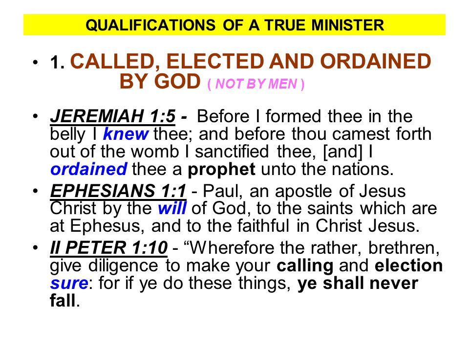 QUALIFICATIONS OF A TRUE MINISTER 1. CALLED, ELECTED AND ORDAINED BY GOD ( NOT BY MEN ) JEREMIAH 1:5 - Before I formed thee in the belly I knew thee;