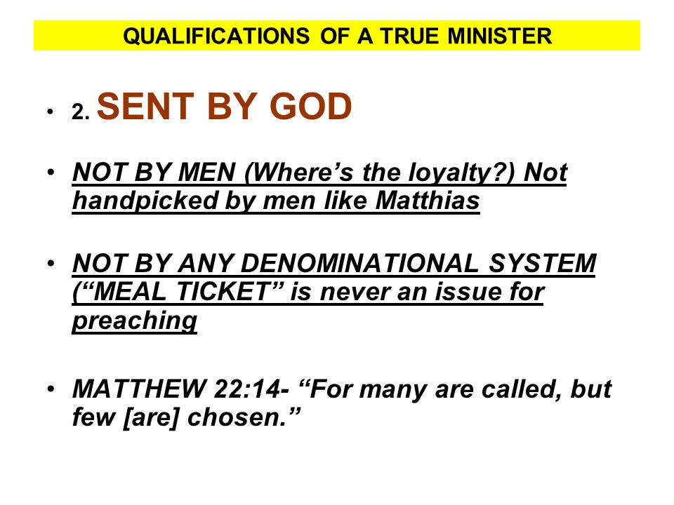 QUALIFICATIONS OF A TRUE MINISTER 2. SENT BY GOD NOT BY MEN (Wheres the loyalty?) Not handpicked by men like Matthias NOT BY ANY DENOMINATIONAL SYSTEM