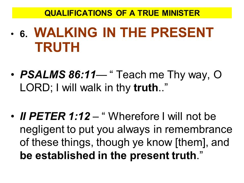 QUALIFICATIONS OF A TRUE MINISTER 6. WALKING IN THE PRESENT TRUTH PSALMS 86:11 Teach me Thy way, O LORD; I will walk in thy truth.. II PETER 1:12 – Wh