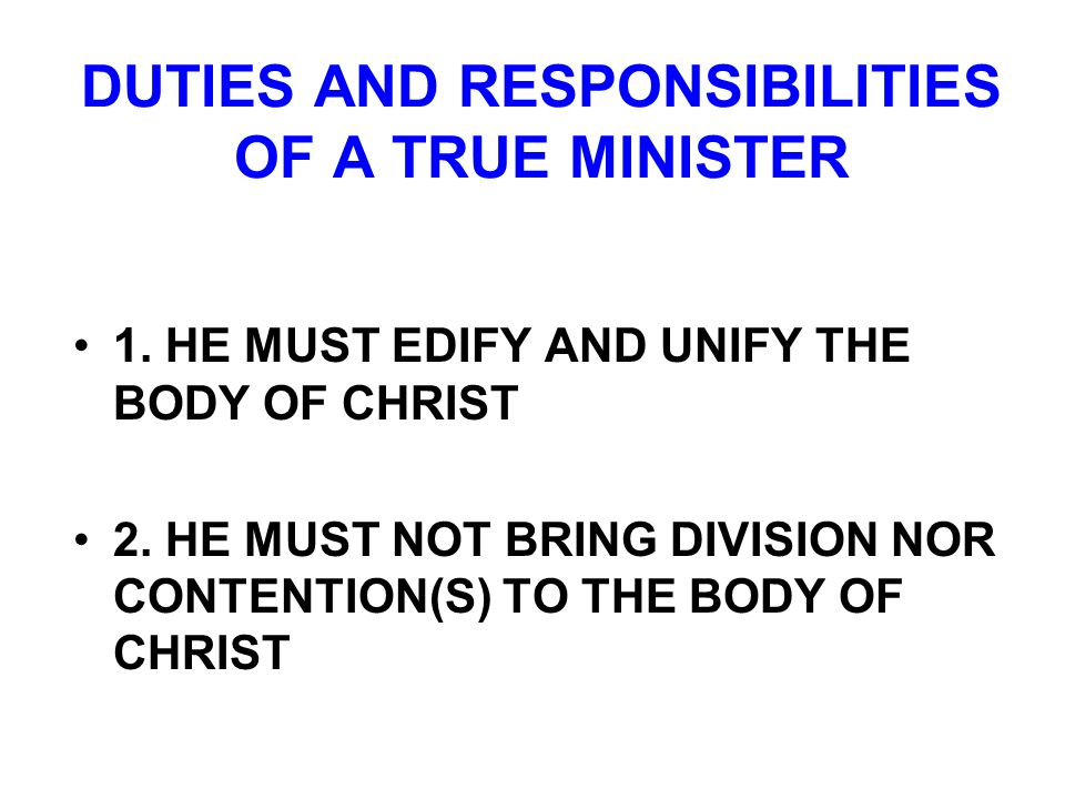 DUTIES AND RESPONSIBILITIES OF A TRUE MINISTER 1. HE MUST EDIFY AND UNIFY THE BODY OF CHRIST 2. HE MUST NOT BRING DIVISION NOR CONTENTION(S) TO THE BO