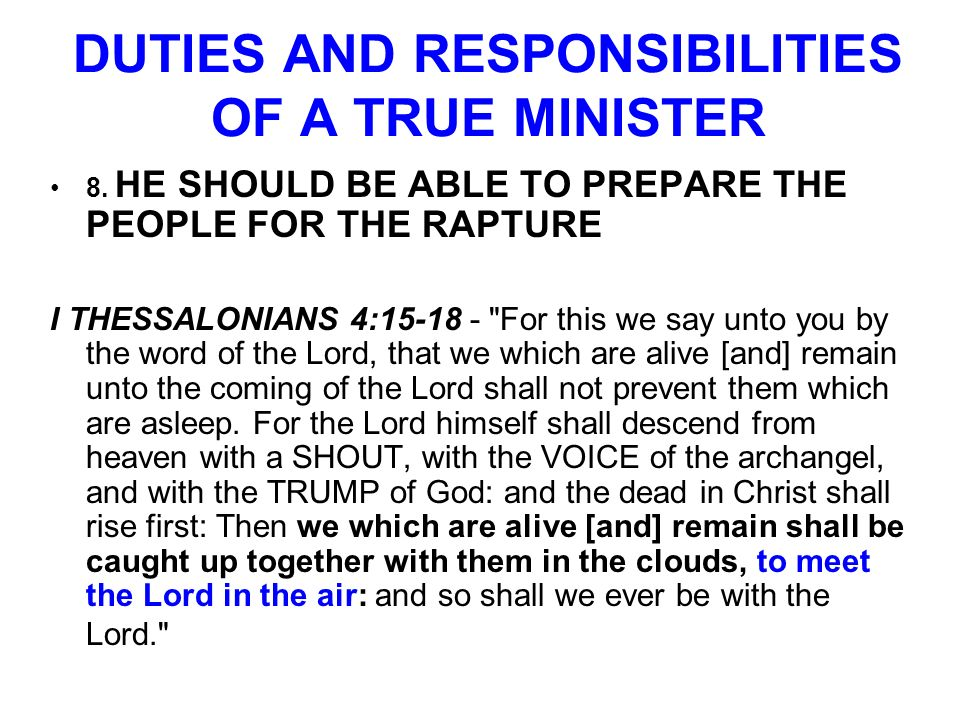 DUTIES AND RESPONSIBILITIES OF A TRUE MINISTER 8. HE SHOULD BE ABLE TO PREPARE THE PEOPLE FOR THE RAPTURE I THESSALONIANS 4:15-18 -