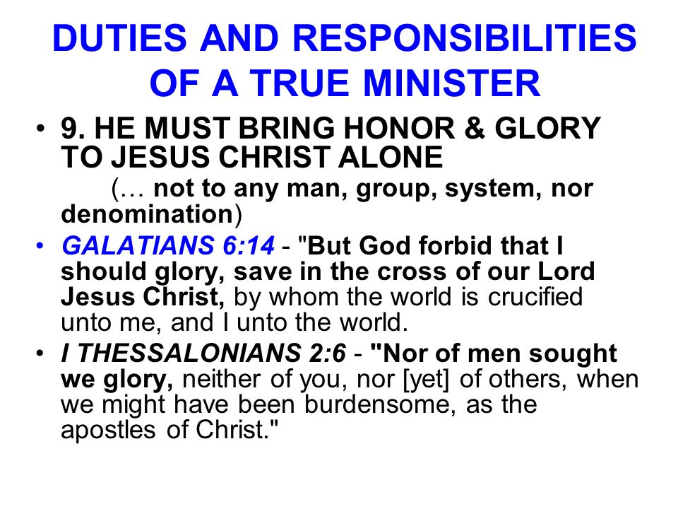 DUTIES AND RESPONSIBILITIES OF A TRUE MINISTER 9. HE MUST BRING HONOR & GLORY TO JESUS CHRIST ALONE (… not to any man, group, system, nor denomination