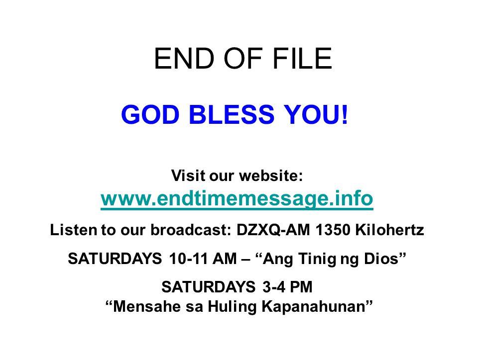 END OF FILE Visit our website: www.endtimemessage.info www.endtimemessage.info Listen to our broadcast: DZXQ-AM 1350 Kilohertz SATURDAYS 10-11 AM – An