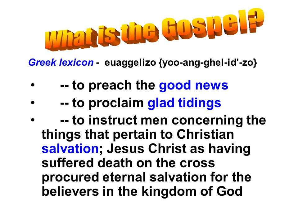 -- to preach the good news -- to proclaim glad tidings -- to instruct men concerning the things that pertain to Christian salvation; Jesus Christ as h