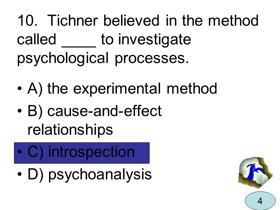10. Tichner believed in the method called ____ to investigate psychological processes. A) the experimental method B) cause-and-effect relationships C)