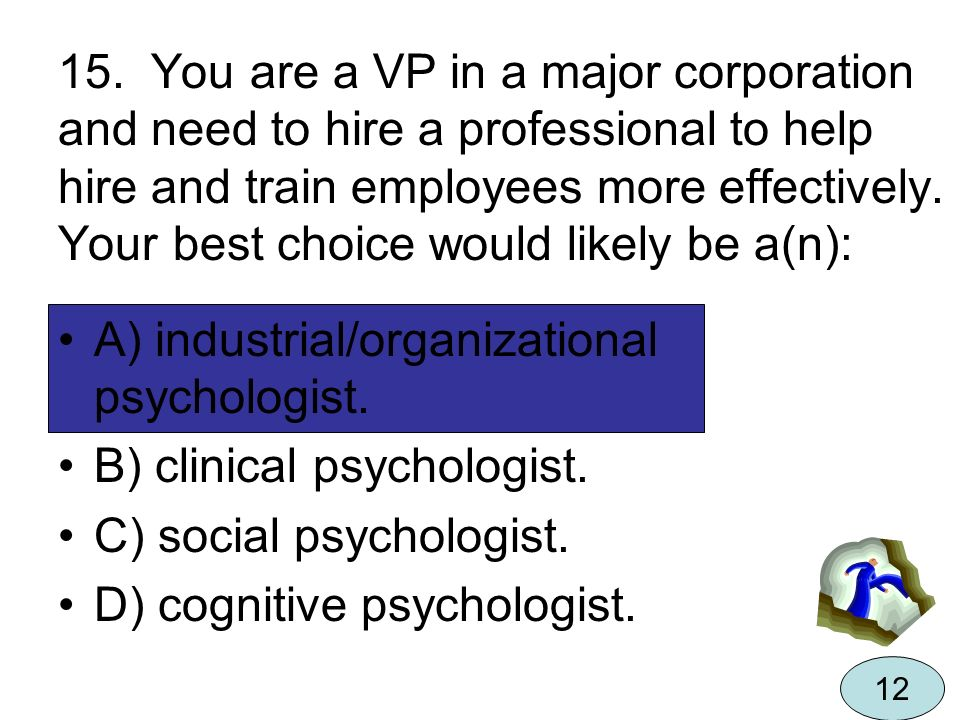 15. You are a VP in a major corporation and need to hire a professional to help hire and train employees more effectively. Your best choice would like