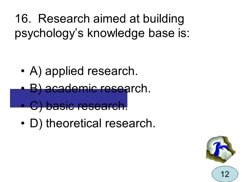 16. Research aimed at building psychologys knowledge base is: A) applied research. B) academic research. C) basic research. D) theoretical research. 1
