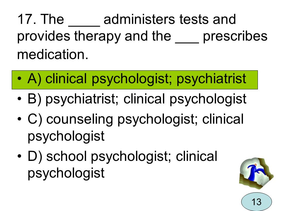 17. The ____ administers tests and provides therapy and the ___ prescribes medication. A) clinical psychologist; psychiatrist B) psychiatrist; clinica