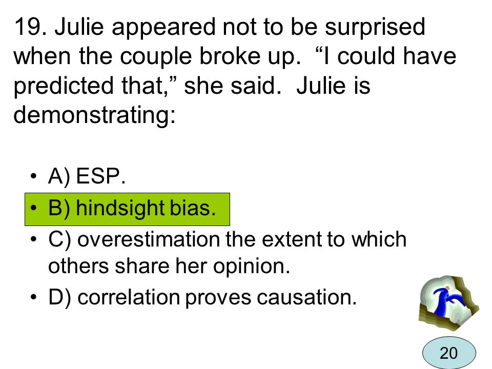 19. Julie appeared not to be surprised when the couple broke up. I could have predicted that, she said. Julie is demonstrating: A) ESP. B) hindsight b