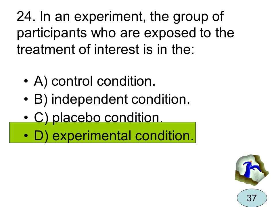 24. In an experiment, the group of participants who are exposed to the treatment of interest is in the: A) control condition. B) independent condition