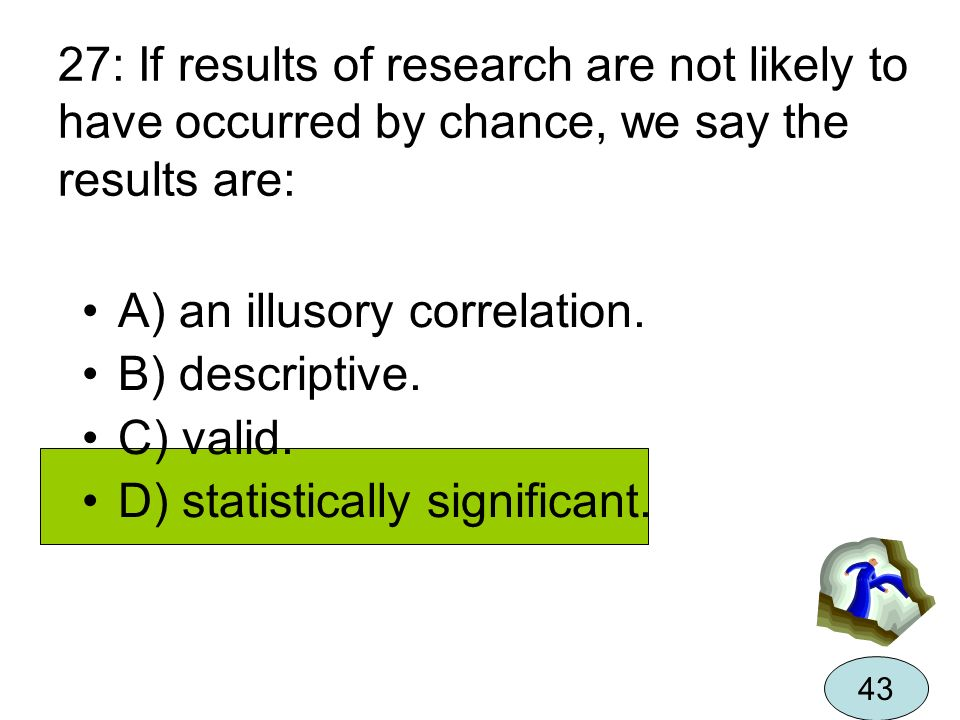 27: If results of research are not likely to have occurred by chance, we say the results are: A) an illusory correlation. B) descriptive. C) valid. D)