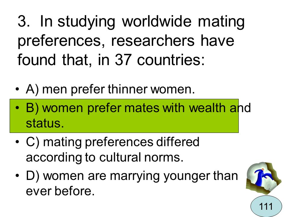 3. In studying worldwide mating preferences, researchers have found that, in 37 countries: A) men prefer thinner women. B) women prefer mates with wea