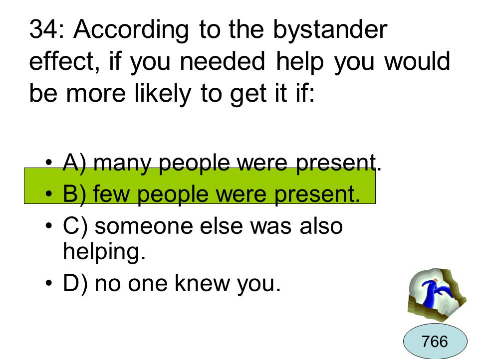 34: According to the bystander effect, if you needed help you would be more likely to get it if: A) many people were present. B) few people were prese