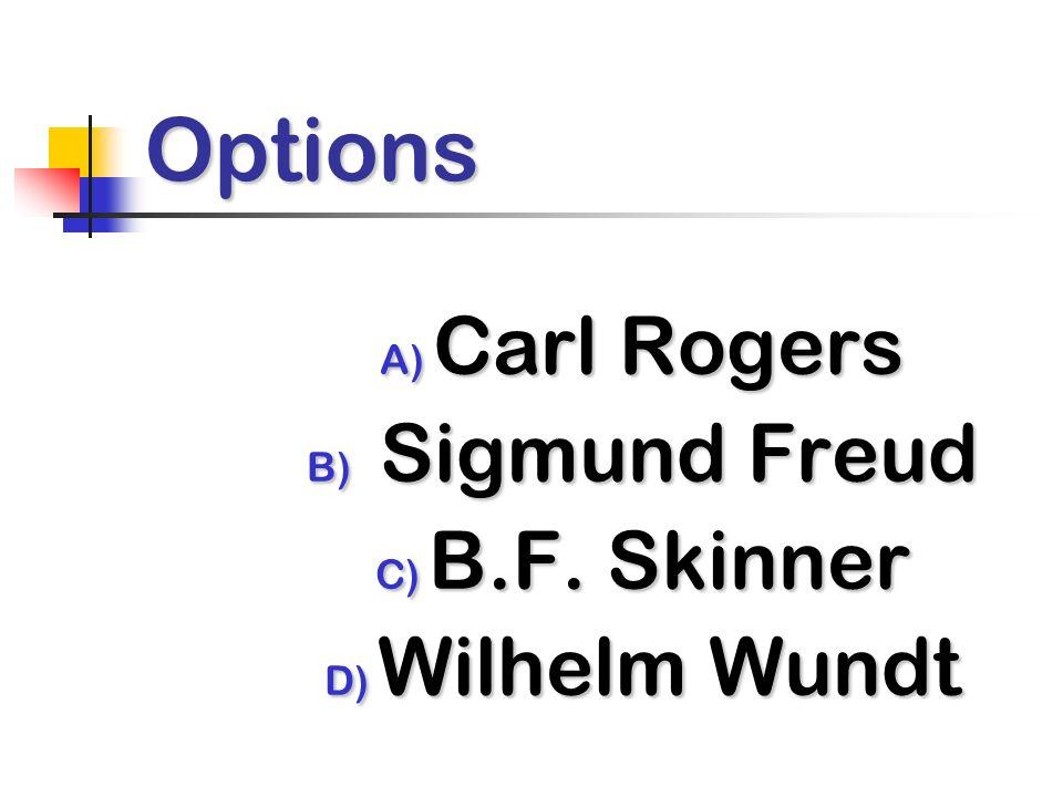 Options A) Carl Rogers B) Sigmund Freud C) B.F. Skinner D) Wilhelm Wundt