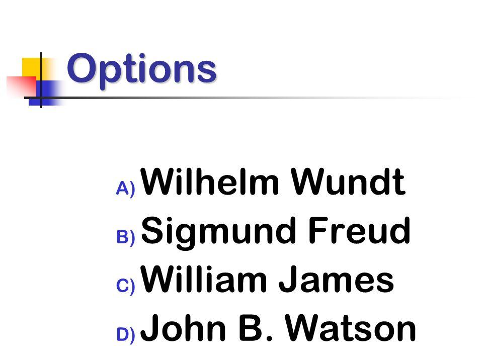 Options A) Wilhelm Wundt B) Sigmund Freud C) William James D) John B. Watson