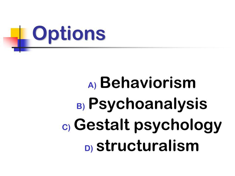 Options A) Behaviorism B) Psychoanalysis C) Gestalt psychology D) structuralism
