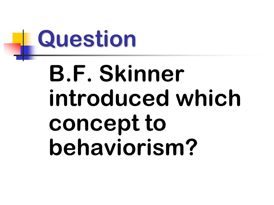Question B.F. Skinner introduced which concept to behaviorism