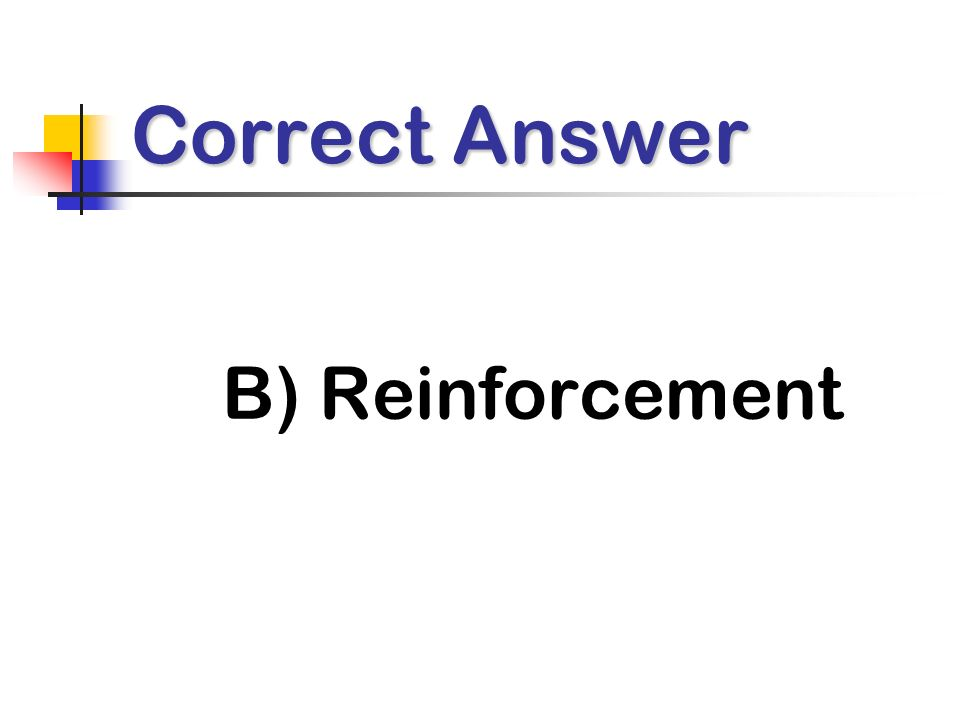 Correct Answer B) Reinforcement
