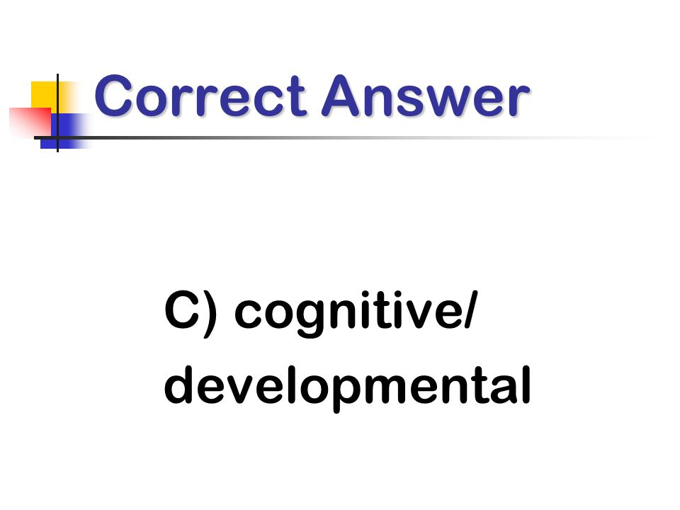 Correct Answer C) cognitive/ developmental