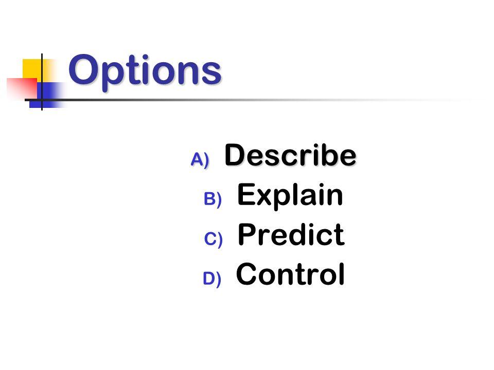 Options A) Describe B) Explain C) Predict D) Control