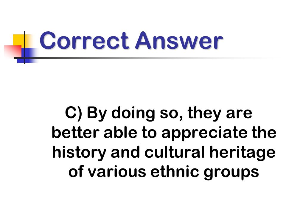 Correct Answer C) By doing so, they are better able to appreciate the history and cultural heritage of various ethnic groups