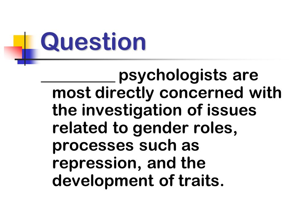 Question _________ psychologists are most directly concerned with the investigation of issues related to gender roles, processes such as repression, and the development of traits.