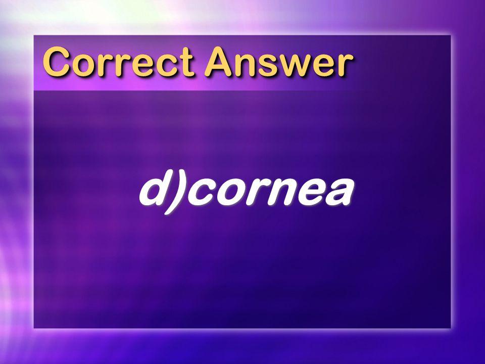 Correct Answer d)cornea