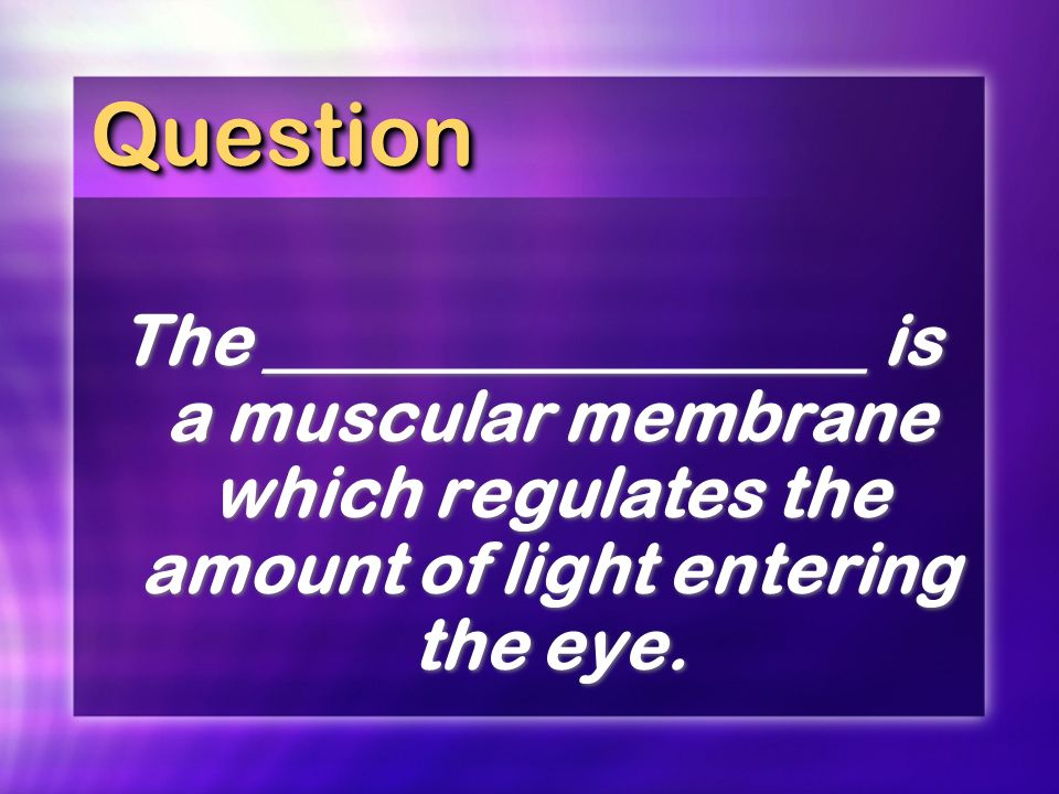 QuestionQuestion The _________________ is a muscular membrane which regulates the amount of light entering the eye.