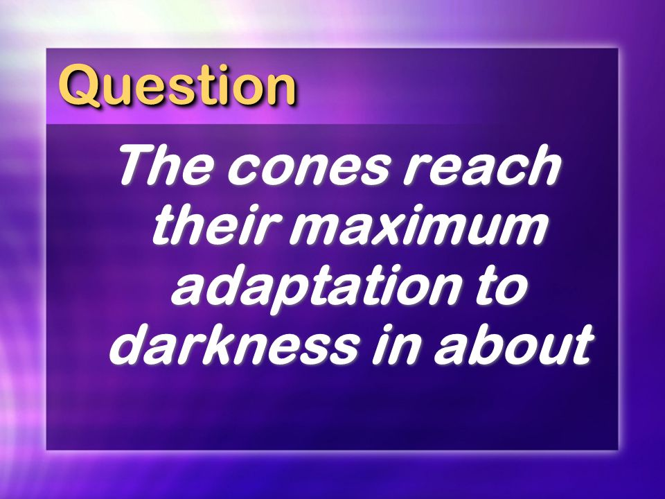 QuestionQuestion The cones reach their maximum adaptation to darkness in about