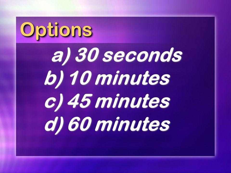 OptionsOptions a)30 seconds b)10 minutes c)45 minutes d)60 minutes a)30 seconds b)10 minutes c)45 minutes d)60 minutes