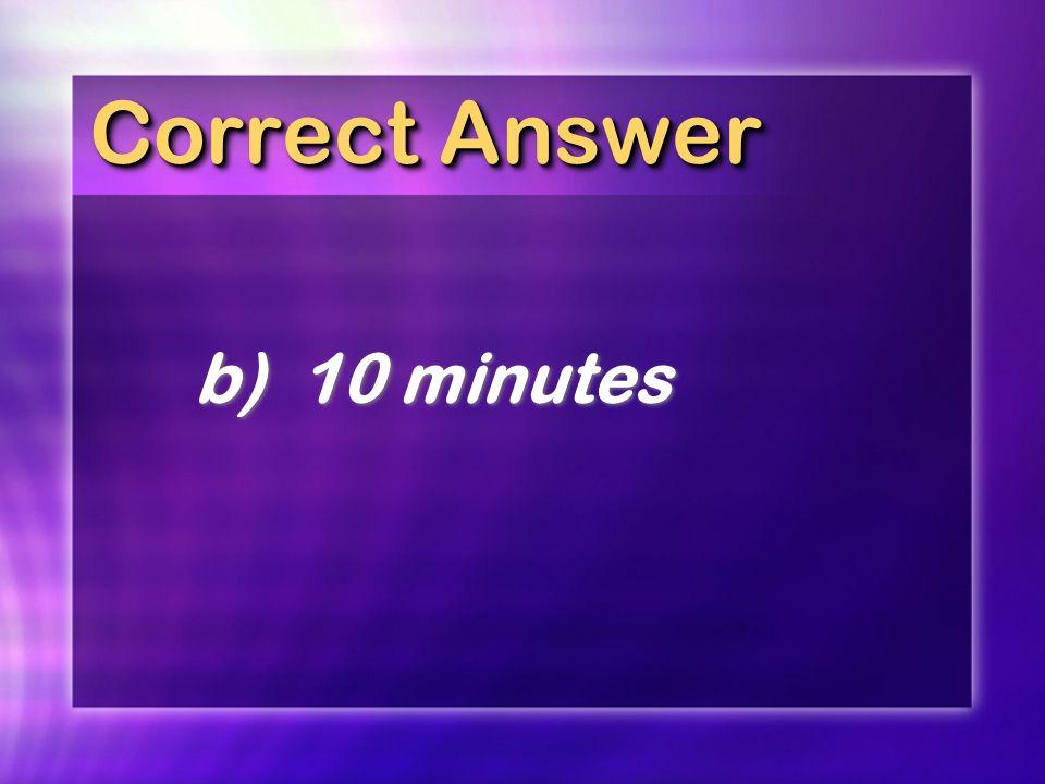 Correct Answer b)10 minutes