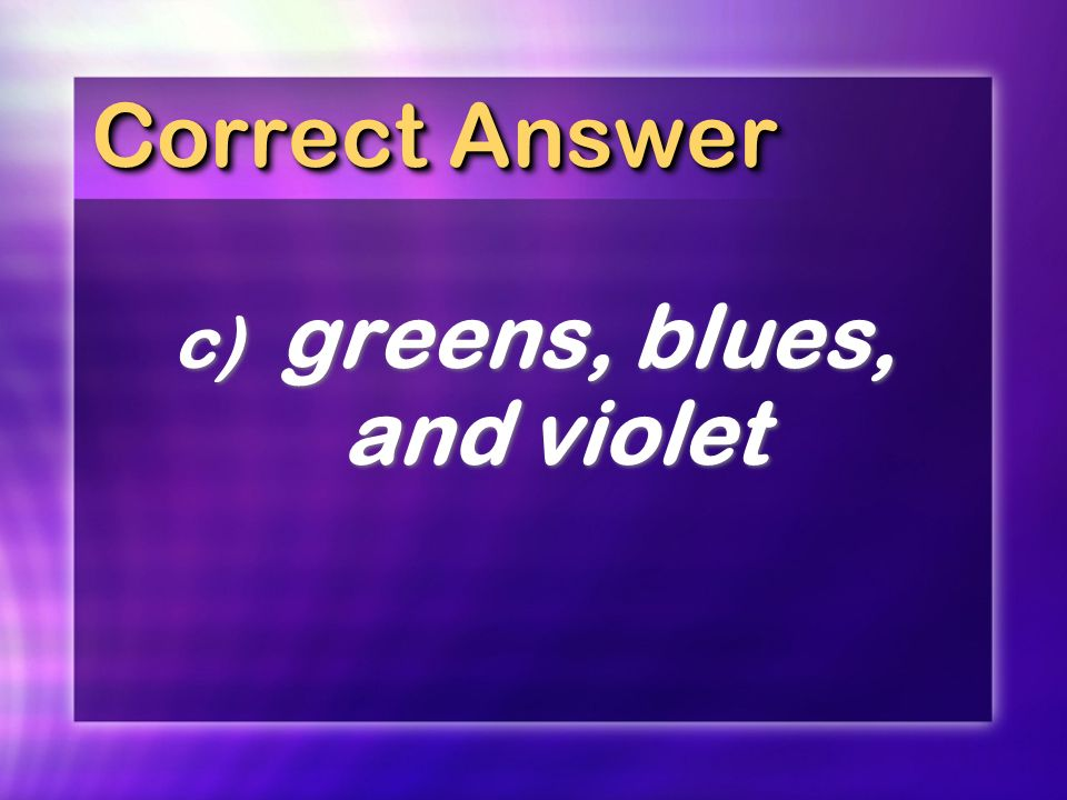 Correct Answer c) greens, blues, and violet