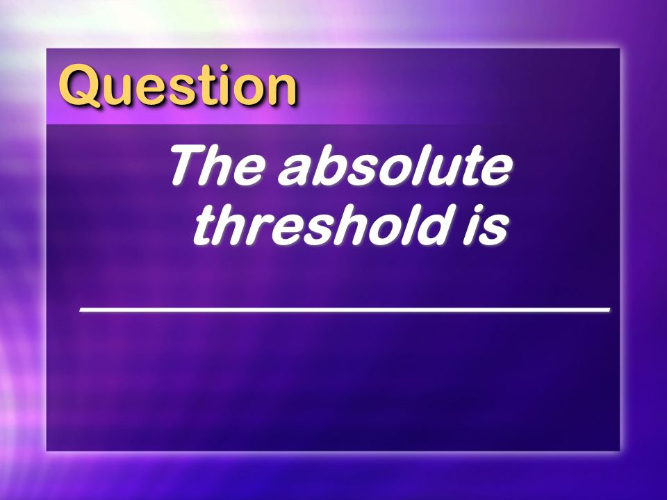 QuestionQuestion The absolute threshold is ___________________