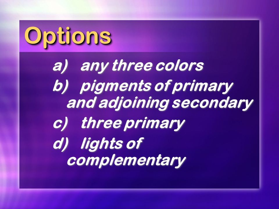 OptionsOptions a)any three colors b)pigments of primary and adjoining secondary c)three primary d)lights of complementary a)any three colors b)pigment