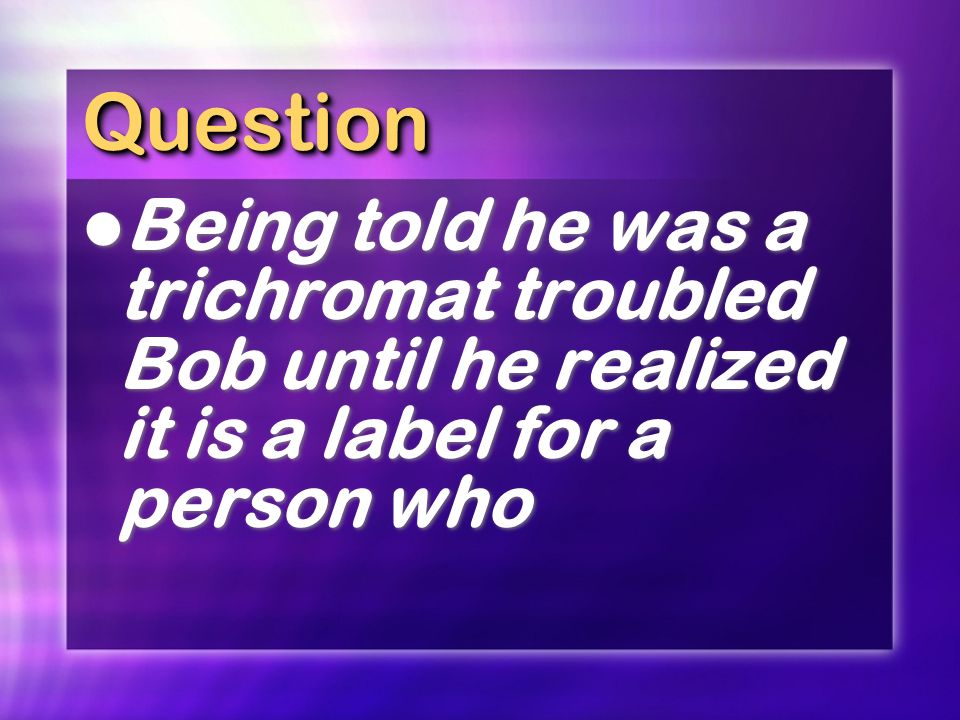 QuestionQuestion Being told he was a trichromat troubled Bob until he realized it is a label for a person who