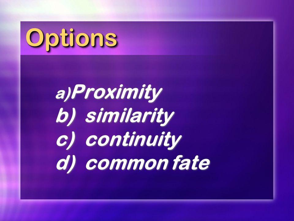 OptionsOptions a) Proximity b)similarity c)continuity d)common fate a) Proximity b)similarity c)continuity d)common fate