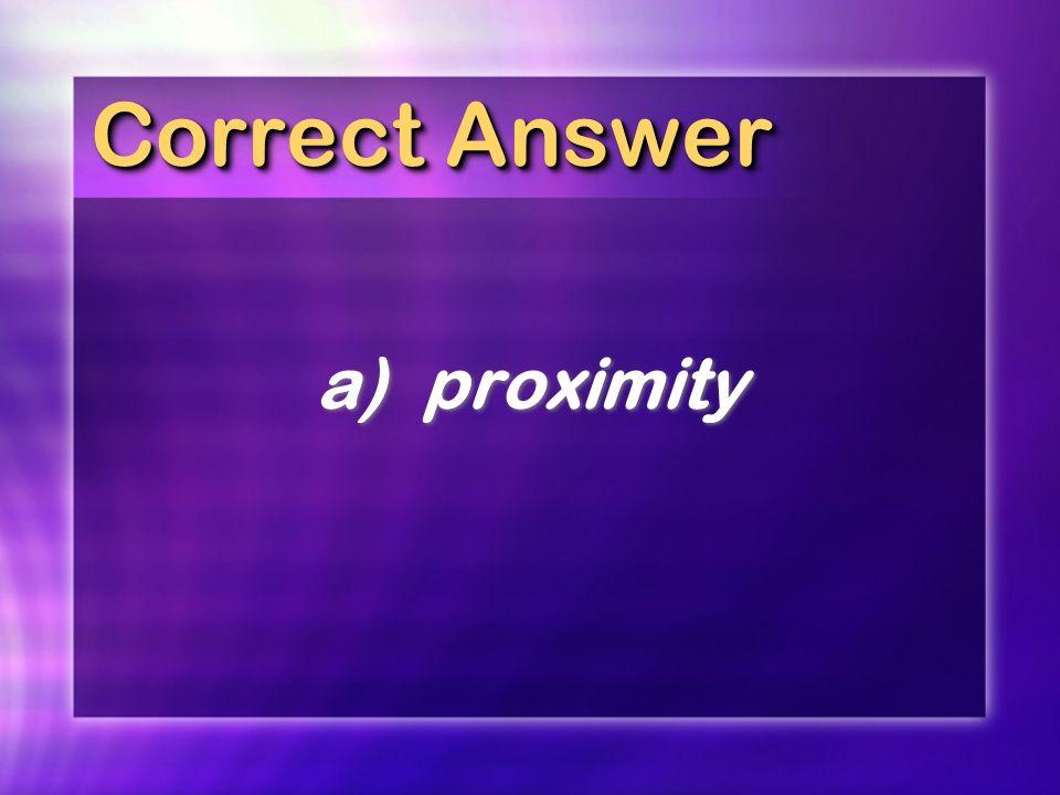 Correct Answer a)proximity
