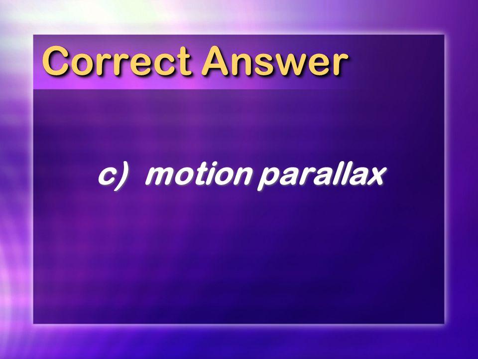 Correct Answer c)motion parallax