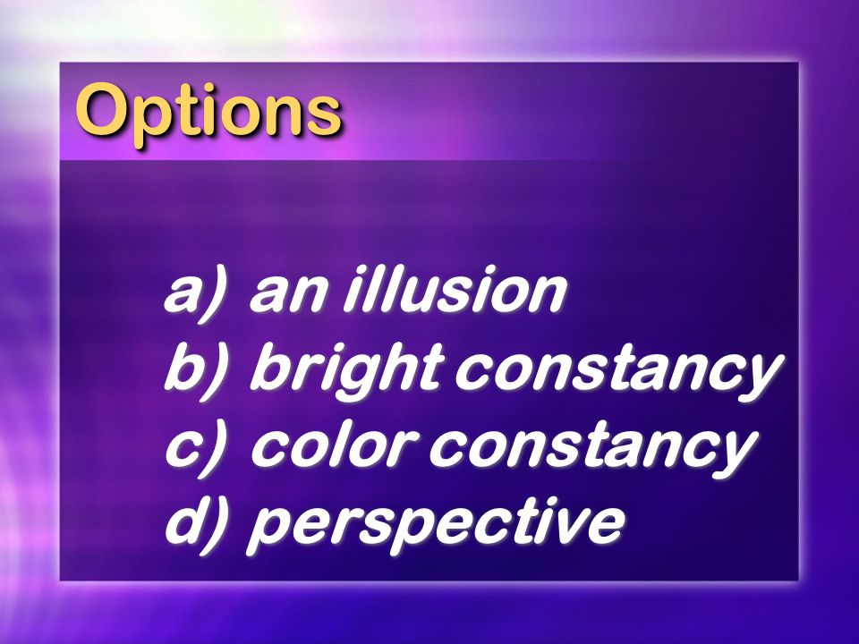 OptionsOptions a)an illusion b)bright constancy c)color constancy d)perspective a)an illusion b)bright constancy c)color constancy d)perspective