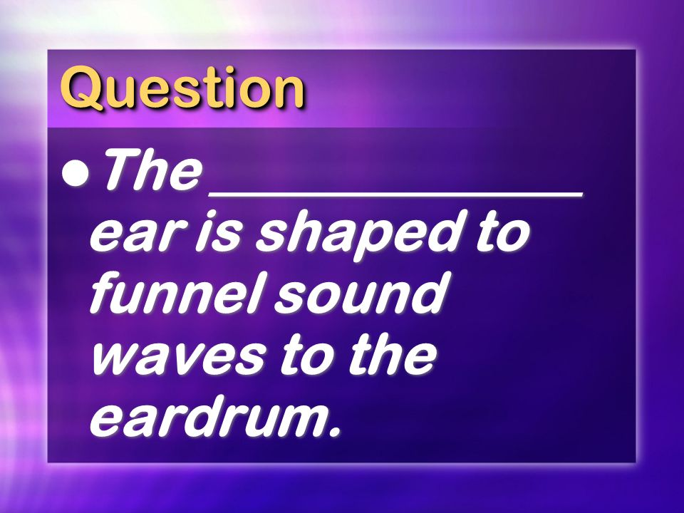 QuestionQuestion The _____________ ear is shaped to funnel sound waves to the eardrum.