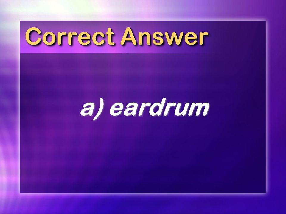 Correct Answer a)eardrum