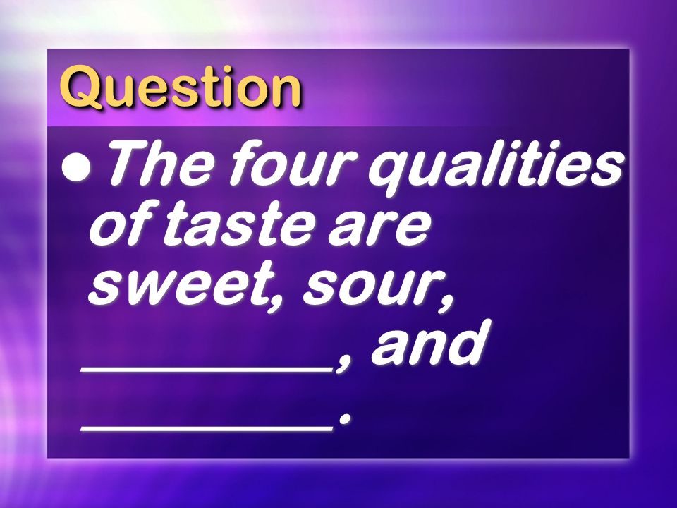 QuestionQuestion The four qualities of taste are sweet, sour, ________, and ________.