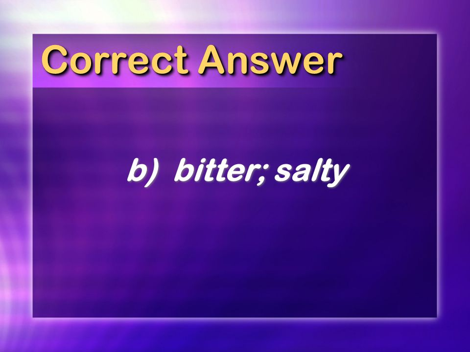Correct Answer b)bitter; salty