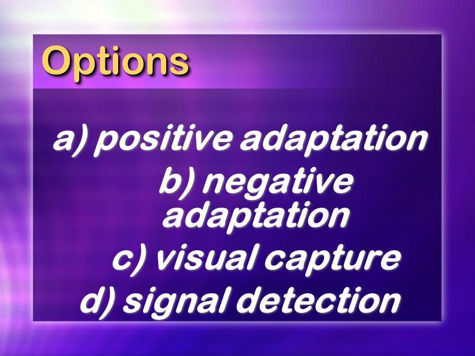 OptionsOptions a) positive adaptation b) negative adaptation c) visual capture d) signal detection a) positive adaptation b) negative adaptation c) vi