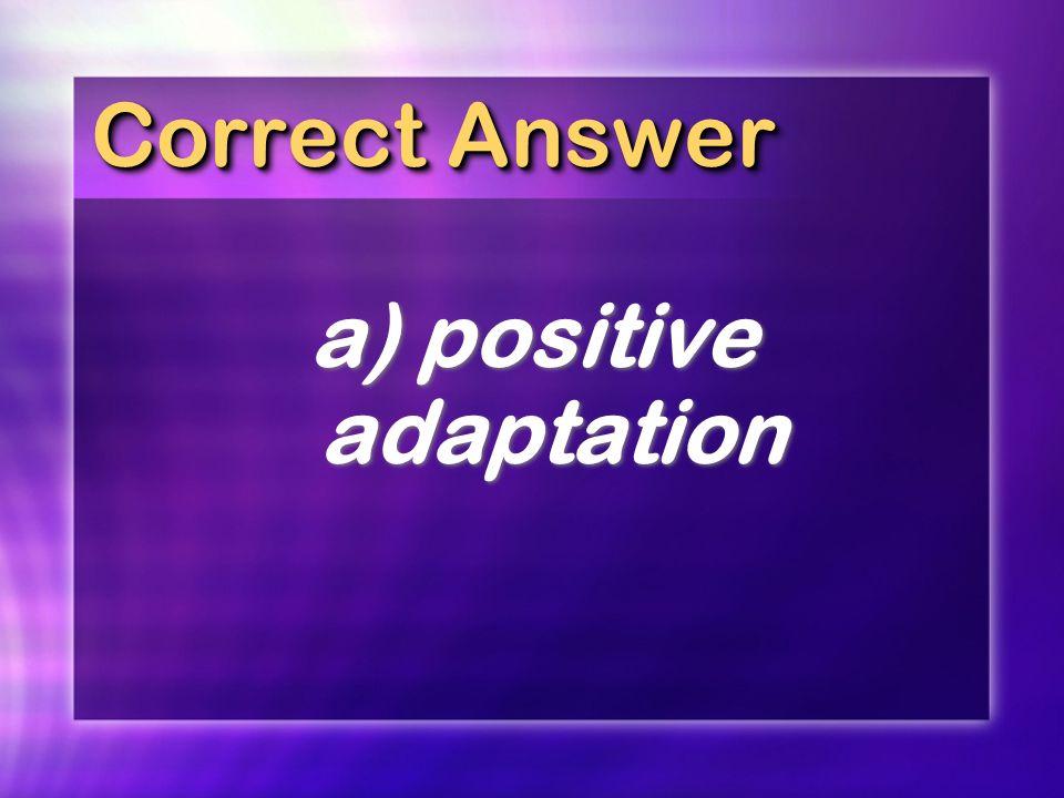 Correct Answer a) positive adaptation