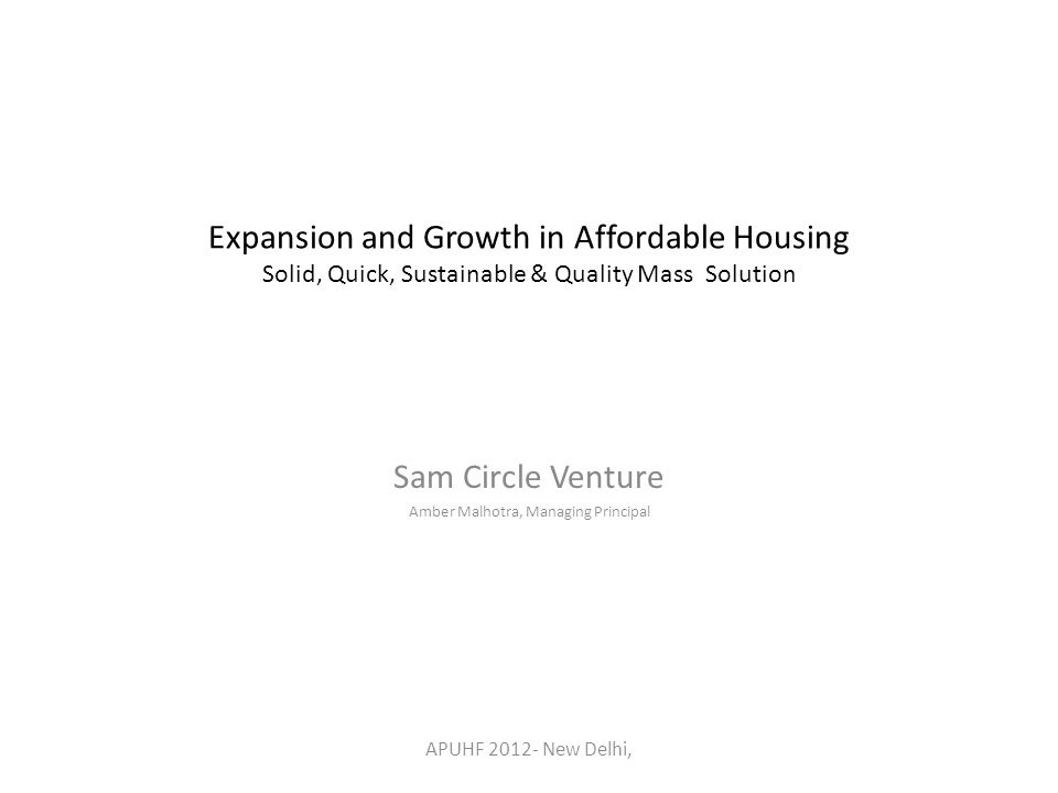 Expansion and Growth in Affordable Housing Solid, Quick, Sustainable & Quality Mass Solution Sam Circle Venture Amber Malhotra, Managing Principal APUHF 2012- New Delhi,