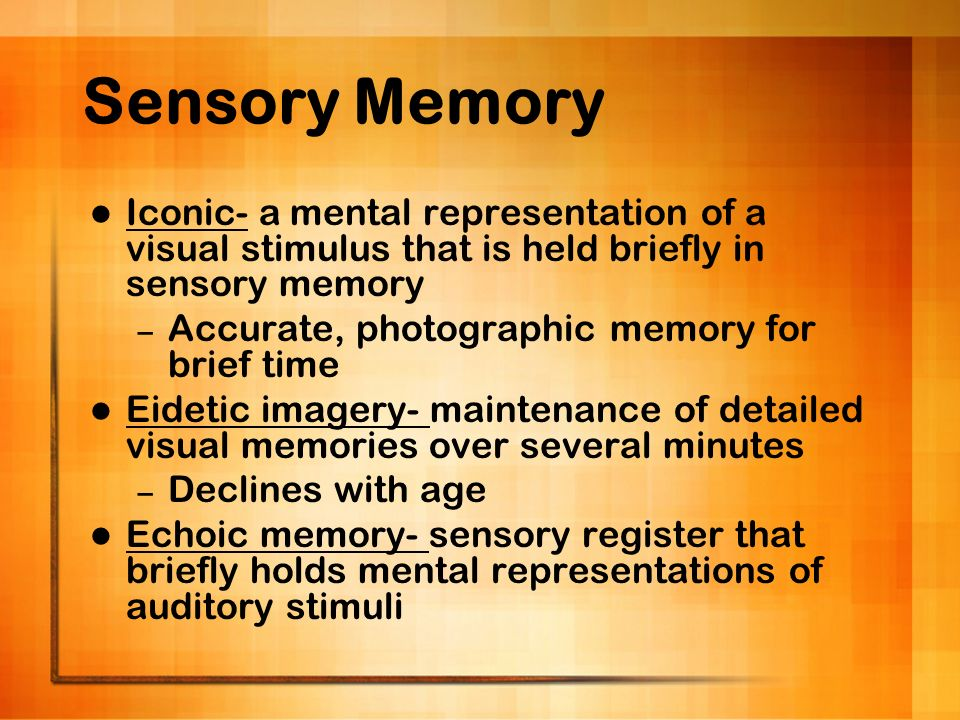 Sensory Memory Iconic- a mental representation of a visual stimulus that is held briefly in sensory memory – Accurate, photographic memory for brief t