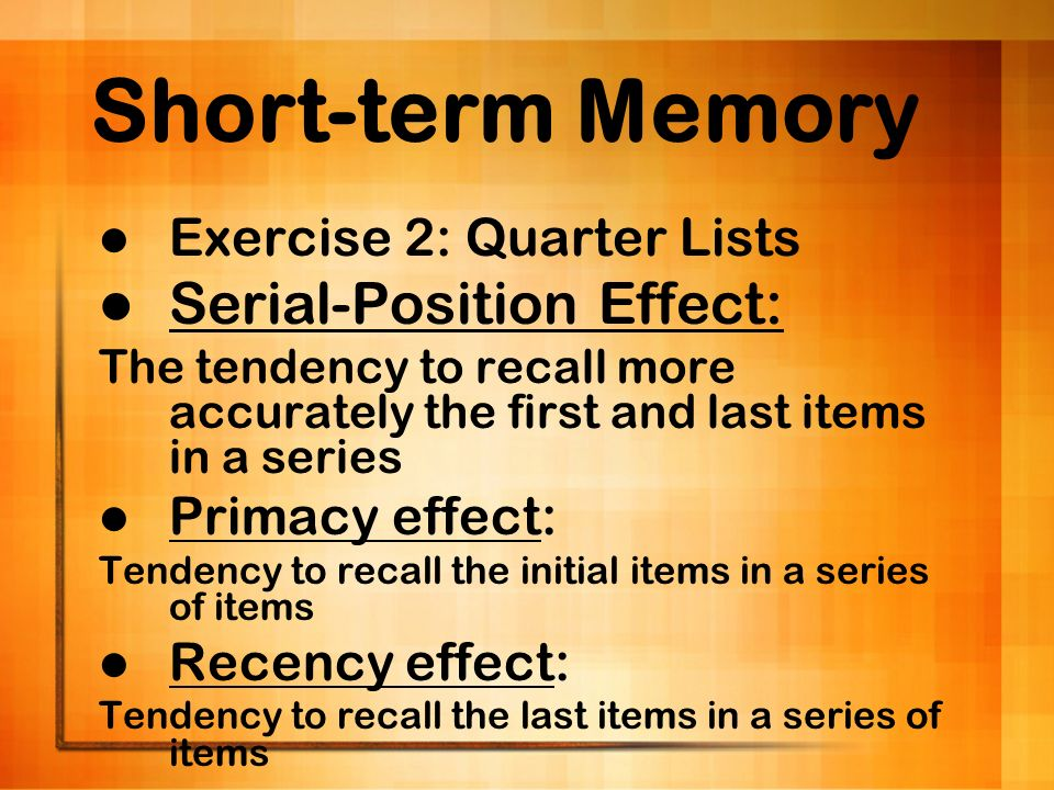 Short-term Memory Exercise 2: Quarter Lists Serial-Position Effect: The tendency to recall more accurately the first and last items in a series Primac