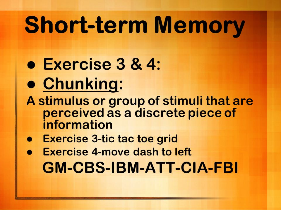 Short-term Memory Exercise 3 & 4: Chunking: A stimulus or group of stimuli that are perceived as a discrete piece of information Exercise 3-tic tac to